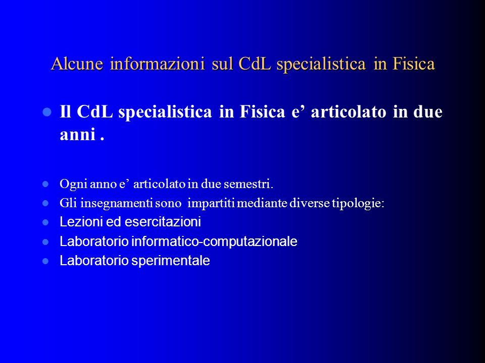 Alcune informazioni sul CdL specialistica in Fisica Il CdL specialistica in Fisica e articolato in due anni. Ogni anno e articolato in due semestri. G