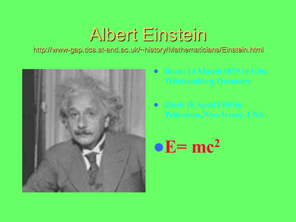 Albert Einstein http://www-gap.dcs.st-and.ac.uk/~history/Mathematicians/Einstein.html Born: 14 March 1879 in Ulm, Württemberg, Germany Died: 18 April