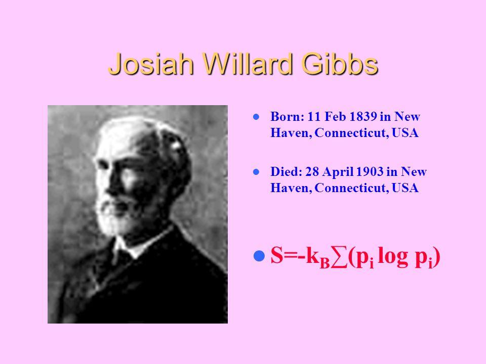 Josiah Willard Gibbs Born: 11 Feb 1839 in New Haven, Connecticut, USA Died: 28 April 1903 in New Haven, Connecticut, USA S=-k B (p i log p i )