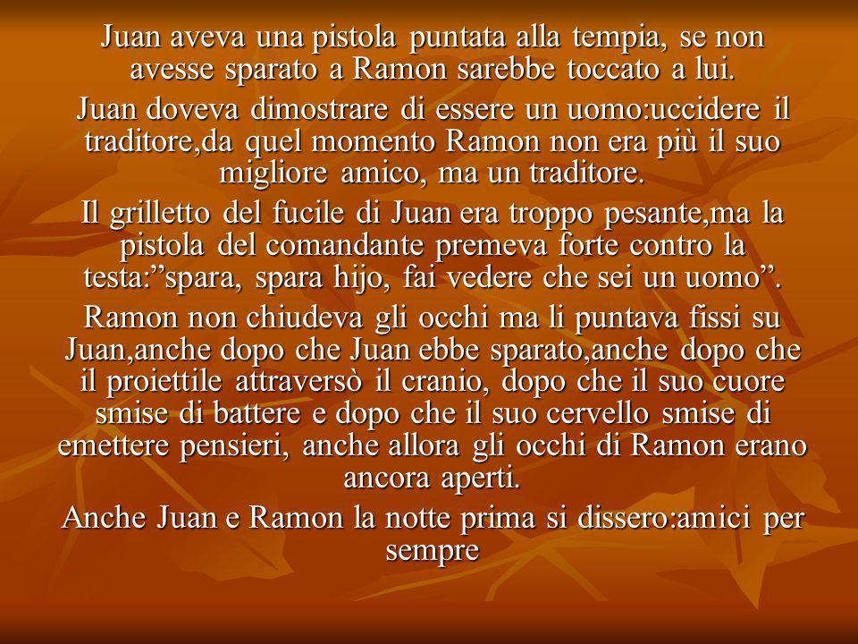 Juan aveva una pistola puntata alla tempia, se non avesse sparato a Ramon sarebbe toccato a lui. Juan doveva dimostrare di essere un uomo:uccidere il