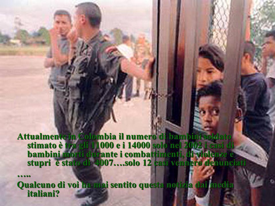 Attualmente in Colombia il numero di bambini soldato stimato è tra gli 11000 e i 14000 solo nel 2002 i casi di bambini morti durante i combattimenti,