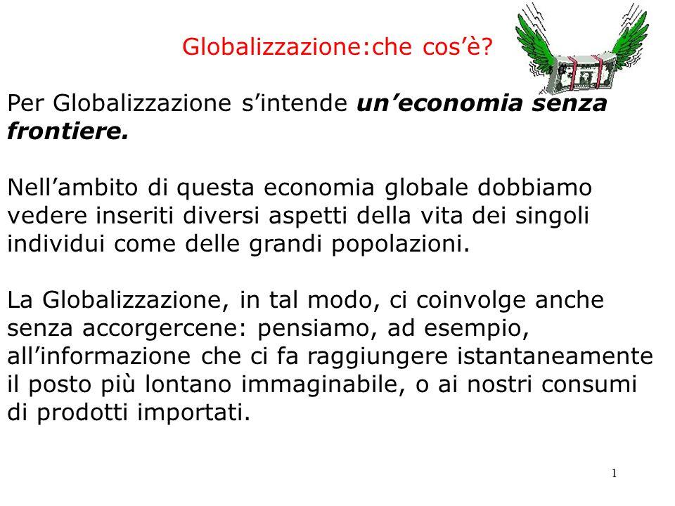 1 Globalizzazione:che cosè? Per Globalizzazione sintende uneconomia senza frontiere. Nellambito di questa economia globale dobbiamo vedere inseriti di