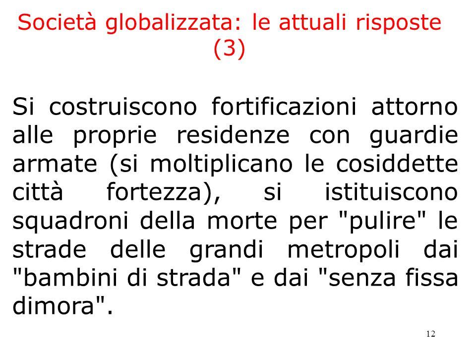 12 Società globalizzata: le attuali risposte (3) Si costruiscono fortificazioni attorno alle proprie residenze con guardie armate (si moltiplicano le
