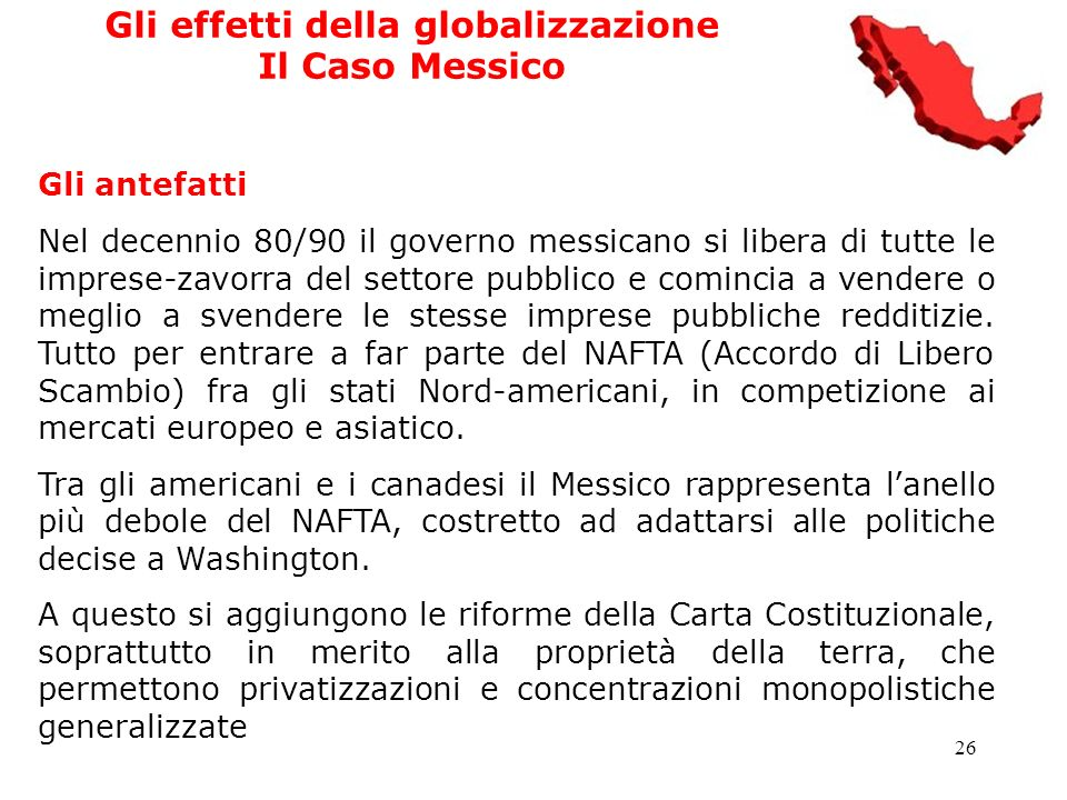 26 Gli effetti della globalizzazione Il Caso Messico Gli antefatti Nel decennio 80/90 il governo messicano si libera di tutte le imprese-zavorra del s