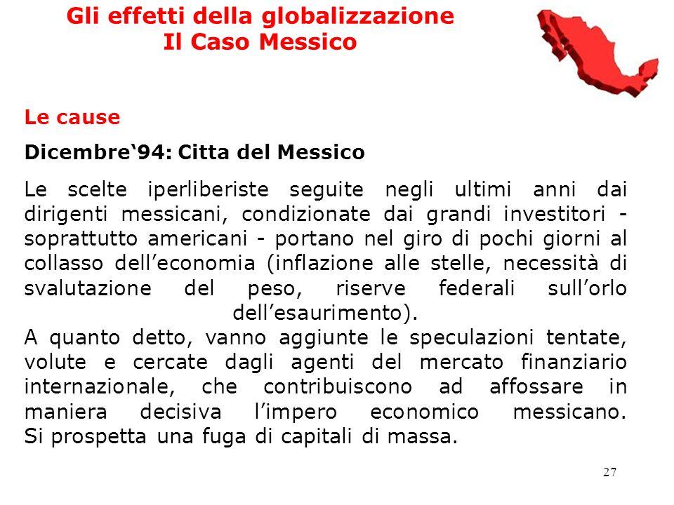 27 Gli effetti della globalizzazione Il Caso Messico Le cause Dicembre94: Citta del Messico Le scelte iperliberiste seguite negli ultimi anni dai diri