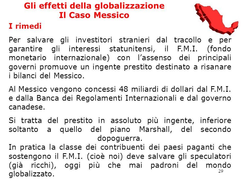 29 Gli effetti della globalizzazione Il Caso Messico I rimedi Per salvare gli investitori stranieri dal tracollo e per garantire gli interessi statuni