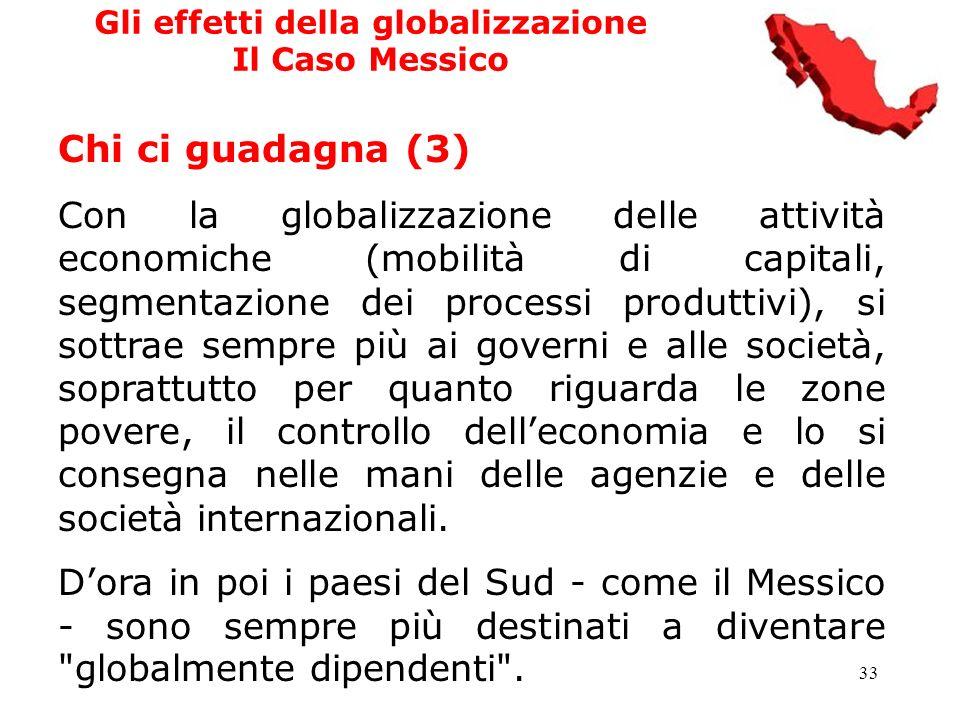 33 Gli effetti della globalizzazione Il Caso Messico Chi ci guadagna (3) Con la globalizzazione delle attività economiche (mobilità di capitali, segme