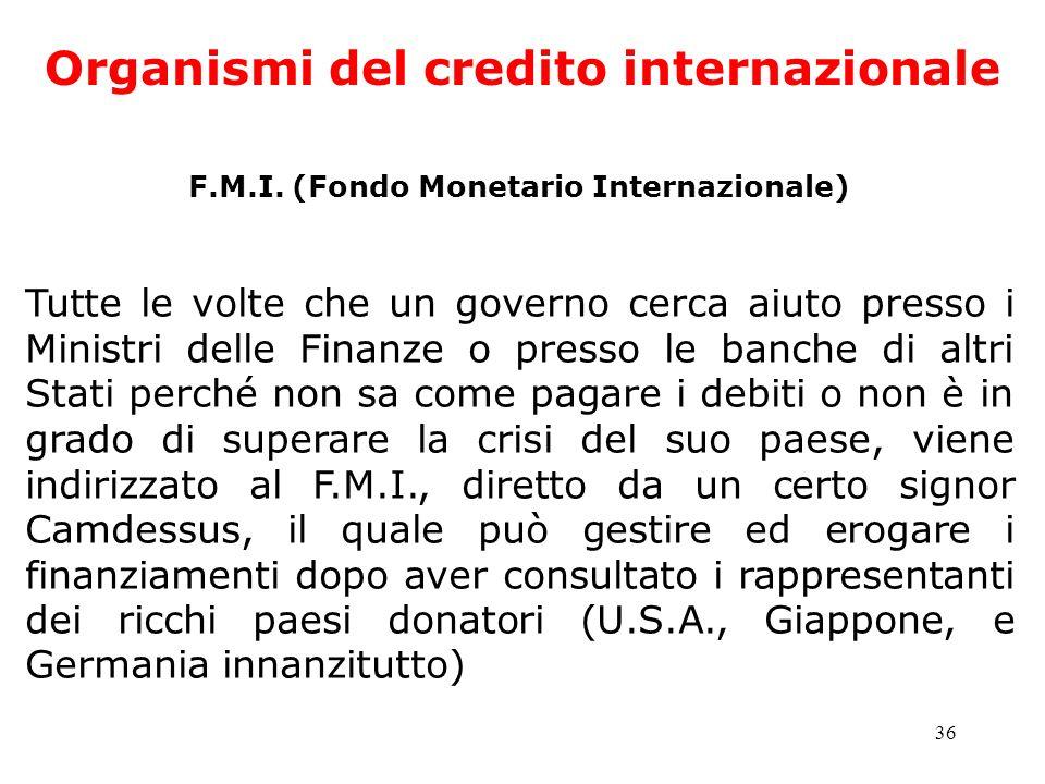 36 Organismi del credito internazionale F.M.I. (Fondo Monetario Internazionale) Tutte le volte che un governo cerca aiuto presso i Ministri delle Fina