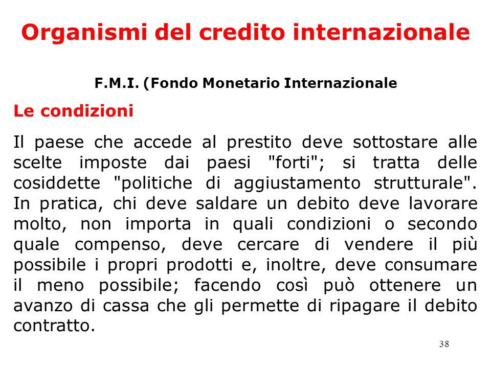 38 Organismi del credito internazionale F.M.I. (Fondo Monetario Internazionale Le condizioni Il paese che accede al prestito deve sottostare alle scel
