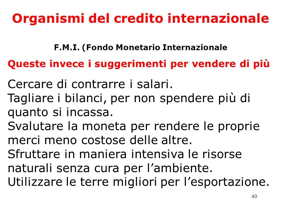 40 Organismi del credito internazionale F.M.I. (Fondo Monetario Internazionale Queste invece i suggerimenti per vendere di più Cercare di contrarre i