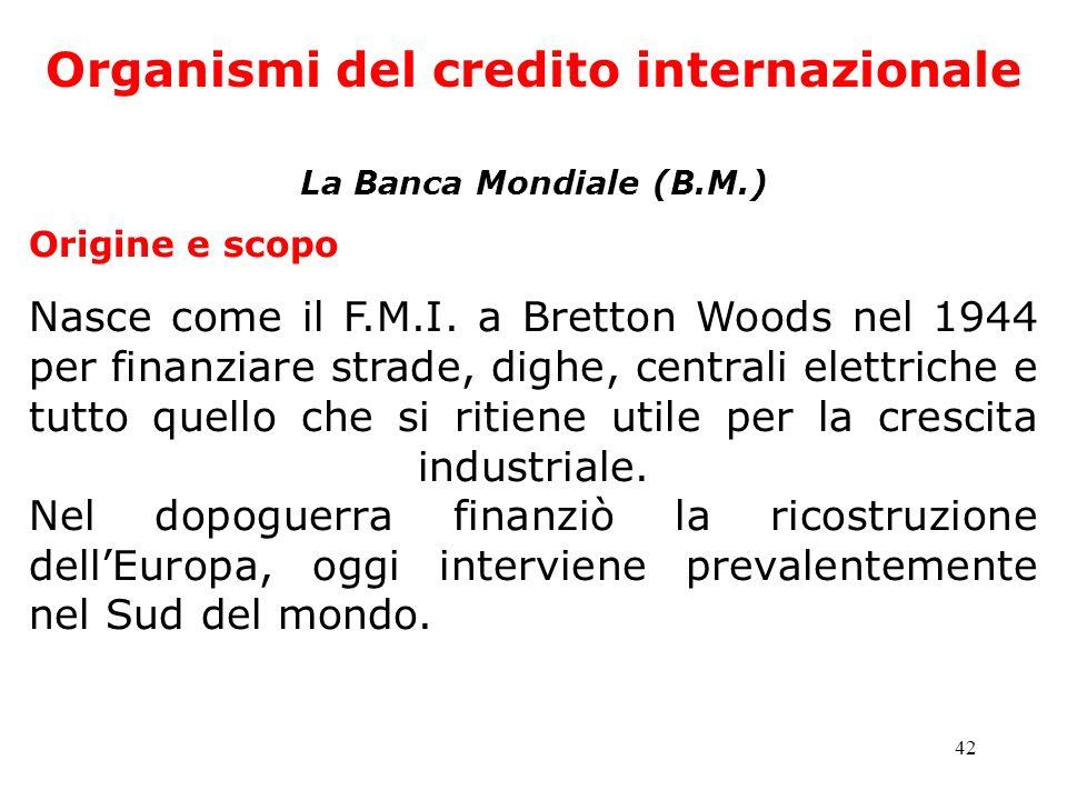 42 Organismi del credito internazionale La Banca Mondiale (B.M.) Origine e scopo Nasce come il F.M.I. a Bretton Woods nel 1944 per finanziare strade,