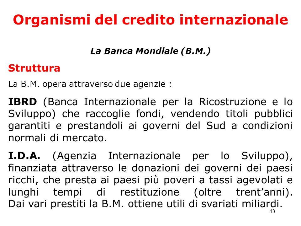 43 Organismi del credito internazionale La Banca Mondiale (B.M.) Struttura La B.M. opera attraverso due agenzie : IBRD (Banca Internazionale per la Ri