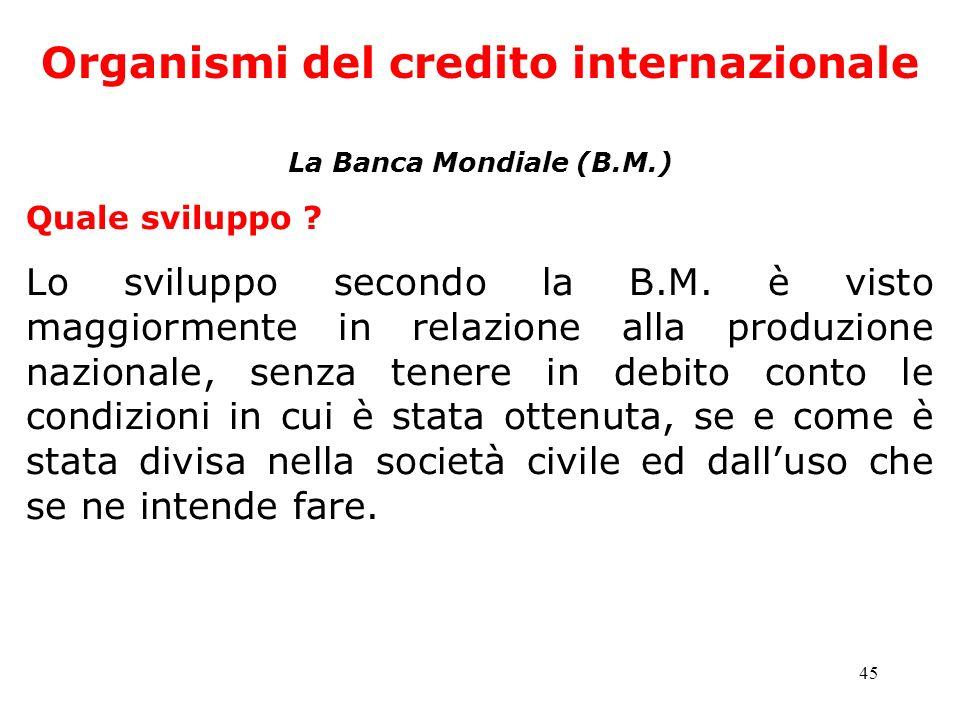 45 Organismi del credito internazionale La Banca Mondiale (B.M.) Quale sviluppo ? Lo sviluppo secondo la B.M. è visto maggiormente in relazione alla p