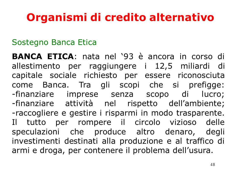 48 Organismi di credito alternativo Sostegno Banca Etica BANCA ETICA: nata nel 93 è ancora in corso di allestimento per raggiungere i 12,5 miliardi di