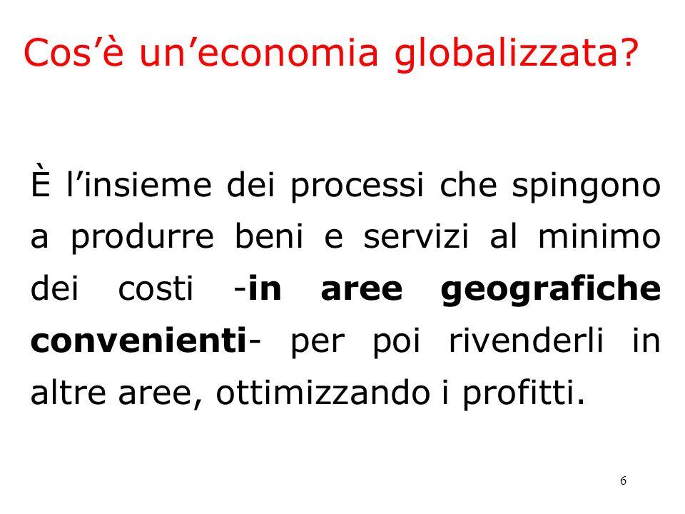 6 Cosè uneconomia globalizzata? È linsieme dei processi che spingono a produrre beni e servizi al minimo dei costi -in aree geografiche convenienti- p