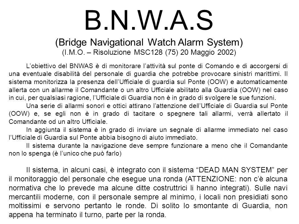 B.N.W.A.S (Bridge Navigational Watch Alarm System) (I.M.O. – Risoluzione MSC128 (75) 20 Maggio 2002) Lobiettivo del BNWAS è di monitorare lattività su