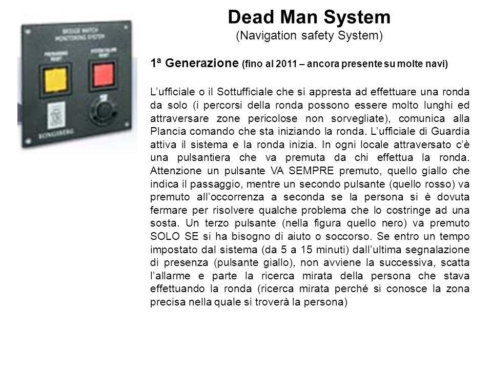 Dead Man System (Navigation safety System) 1ª Generazione (fino al 2011 – ancora presente su molte navi) Lufficiale o il Sottufficiale che si appresta