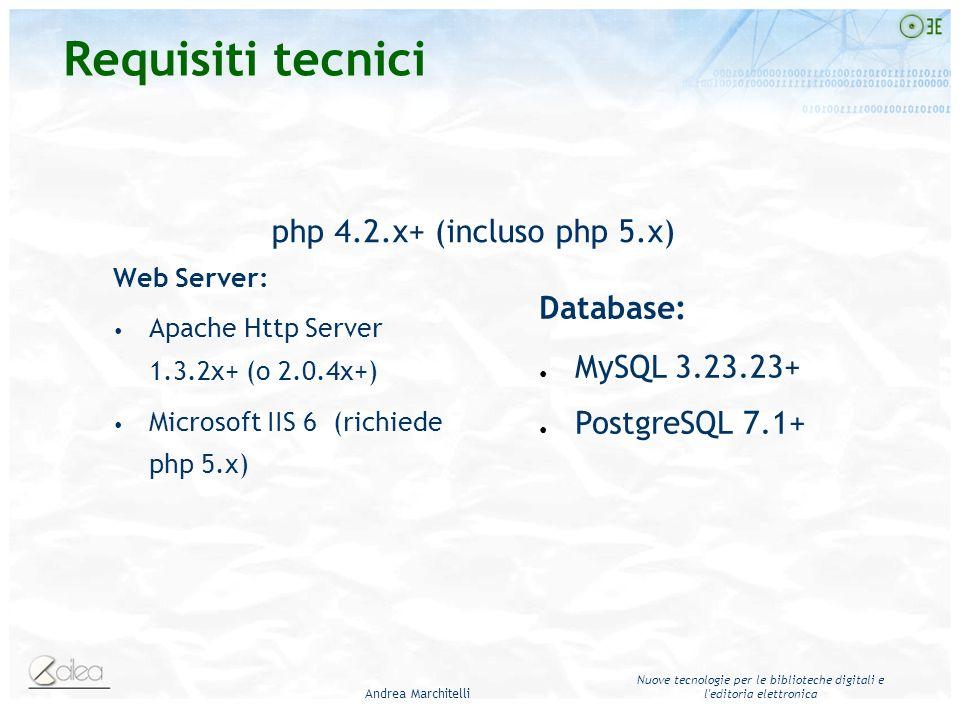 Andrea Marchitelli Nuove tecnologie per le biblioteche digitali e l editoria elettronica Web Server: Apache Http Server 1.3.2x+ (o 2.0.4x+) Microsoft IIS 6 (richiede php 5.x) php 4.2.x+ (incluso php 5.x) Database: MySQL 3.23.23+ PostgreSQL 7.1+ Requisiti tecnici