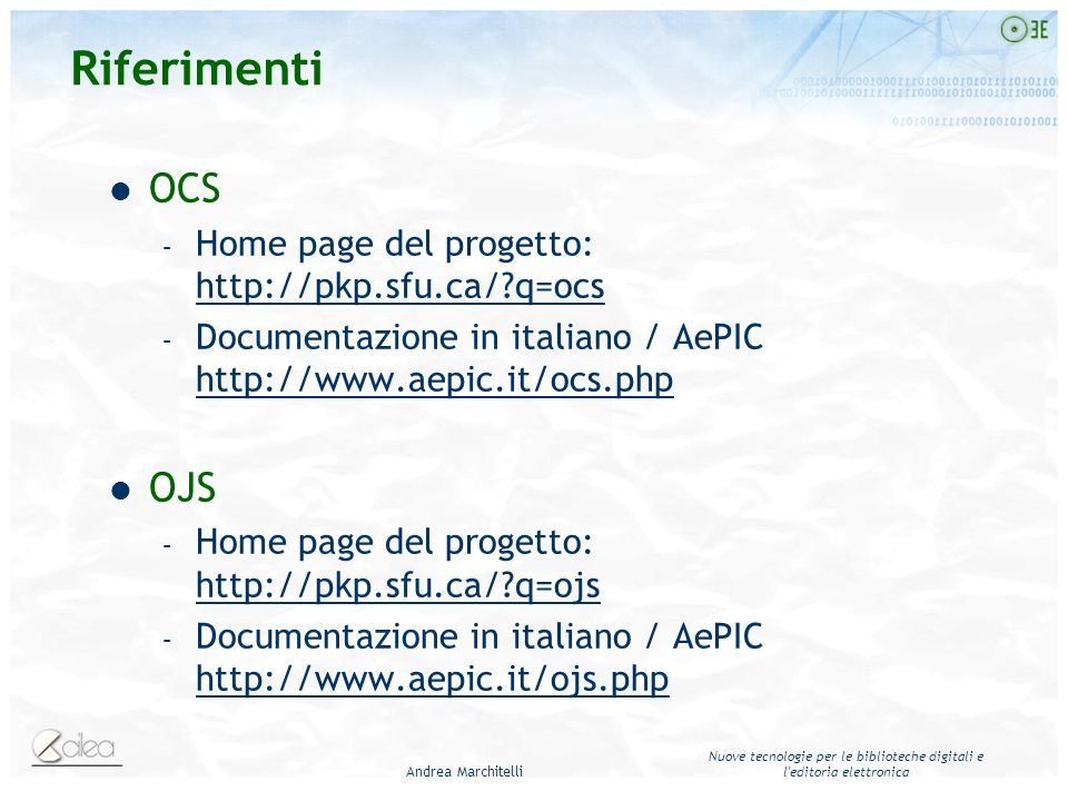 Andrea Marchitelli Nuove tecnologie per le biblioteche digitali e l editoria elettronica Riferimenti OCS – Home page del progetto: http://pkp.sfu.ca/?q=ocs http://pkp.sfu.ca/?q=ocs – Documentazione in italiano / AePIC http://www.aepic.it/ocs.php http://www.aepic.it/ocs.php OJS – Home page del progetto: http://pkp.sfu.ca/?q=ojs http://pkp.sfu.ca/?q=ojs – Documentazione in italiano / AePIC http://www.aepic.it/ojs.php http://www.aepic.it/ojs.php