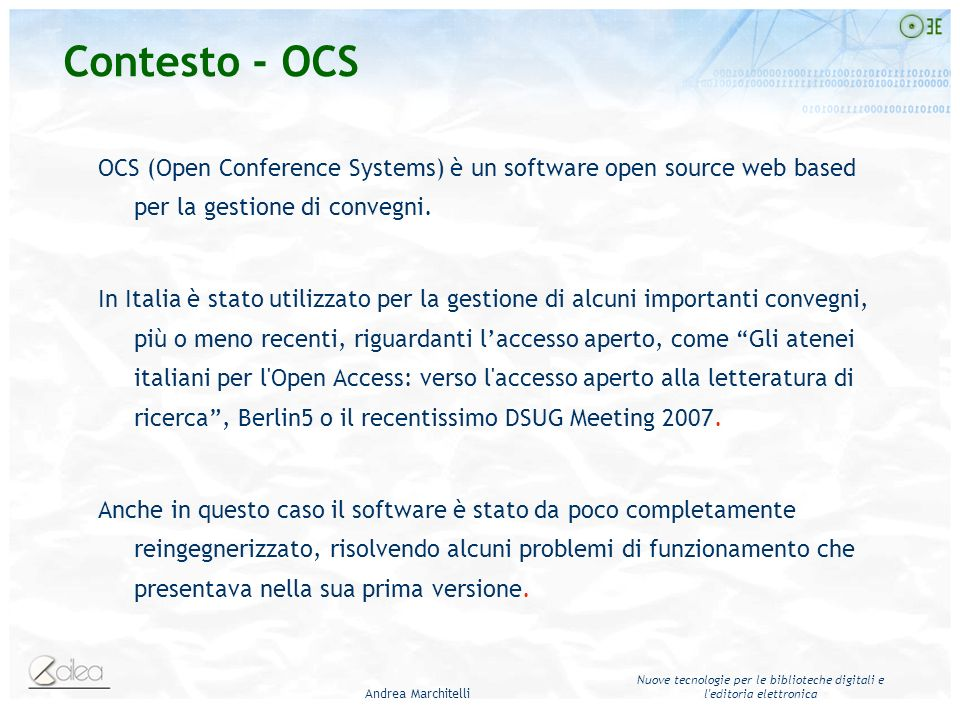 Andrea Marchitelli Nuove tecnologie per le biblioteche digitali e l editoria elettronica Contesto - OCS OCS (Open Conference Systems) è un software open source web based per la gestione di convegni.