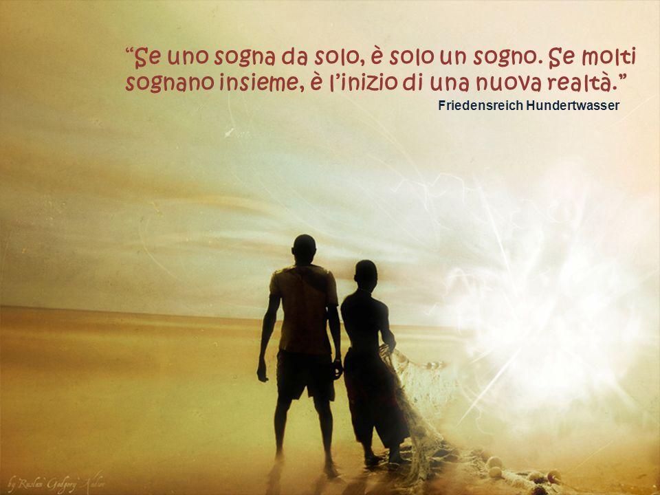 Se uno sogna da solo, è solo un sogno.Se molti sognano insieme, è linizio di una nuova realtà.