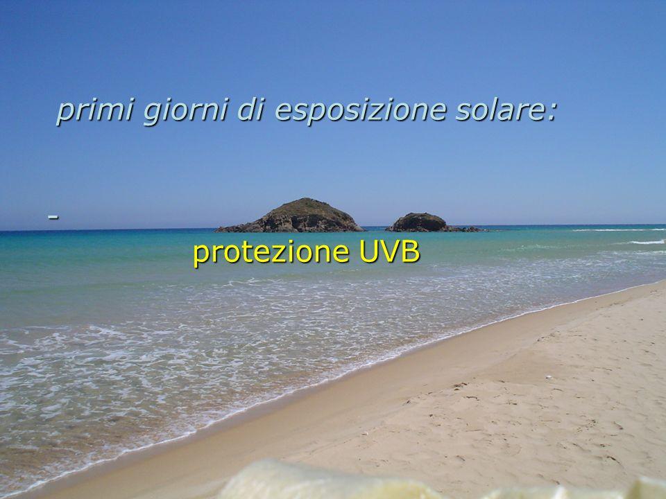 primi giorni di esposizione solare: primi giorni di esposizione solare: - protezione UVB