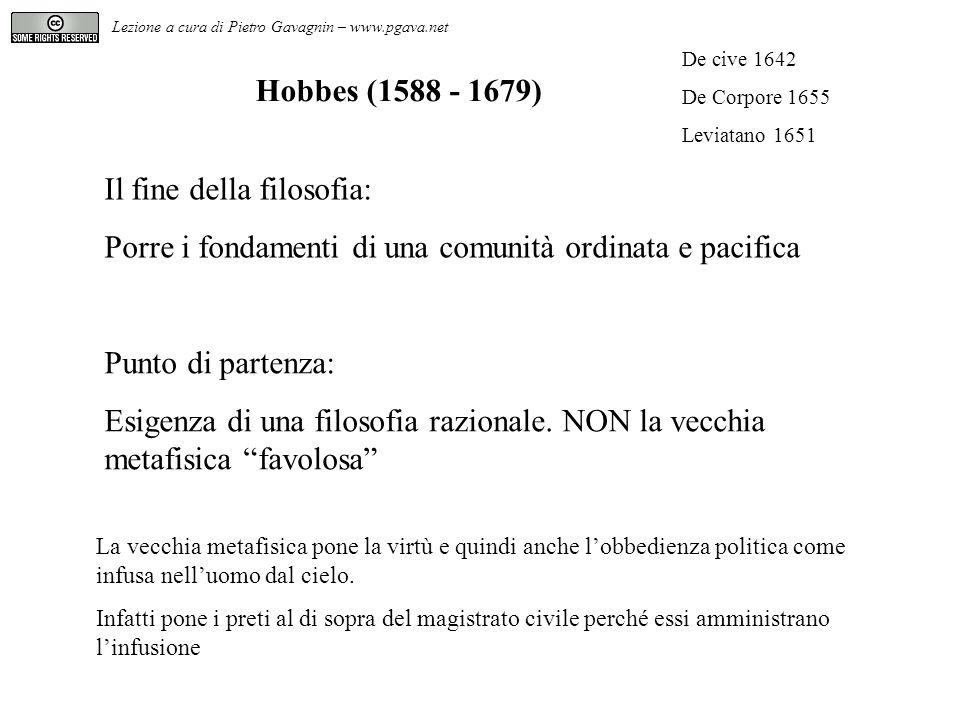 Hobbes (1588 - 1679) Il fine della filosofia: Porre i fondamenti di una comunità ordinata e pacifica Punto di partenza: Esigenza di una filosofia razi
