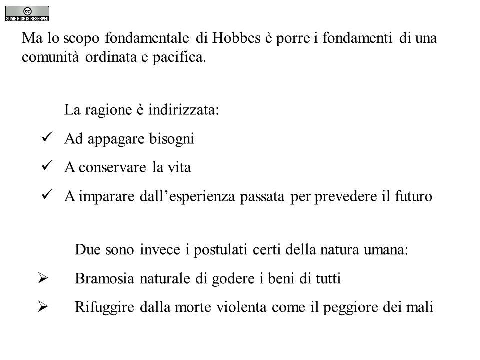 Ma lo scopo fondamentale di Hobbes è porre i fondamenti di una comunità ordinata e pacifica. La ragione è indirizzata: Ad appagare bisogni A conservar