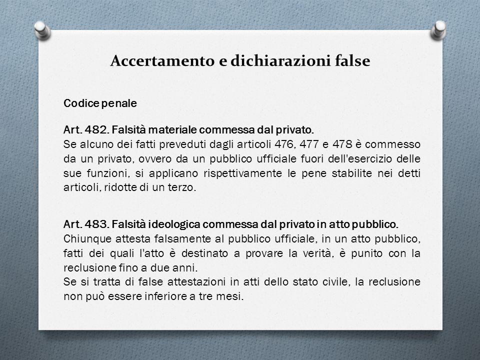 Accertamento e dichiarazioni false Codice penale Art. 483. Falsità ideologica commessa dal privato in atto pubblico. Chiunque attesta falsamente al pu
