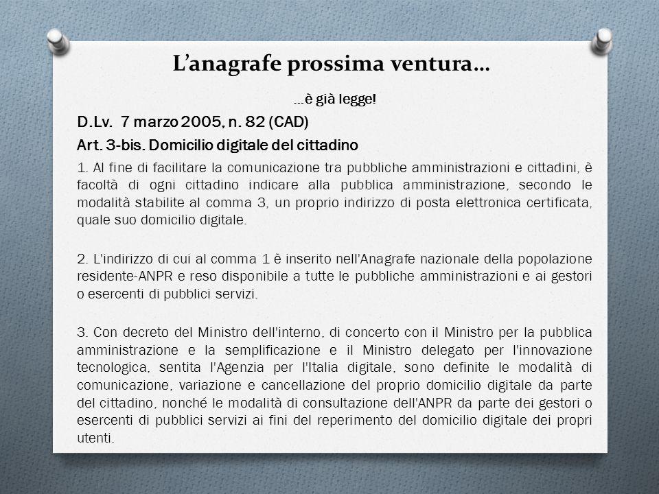 Lanagrafe prossima ventura… …è già legge! D.Lv. 7 marzo 2005, n. 82 (CAD) Art. 3-bis. Domicilio digitale del cittadino 1. Al fine di facilitare la com