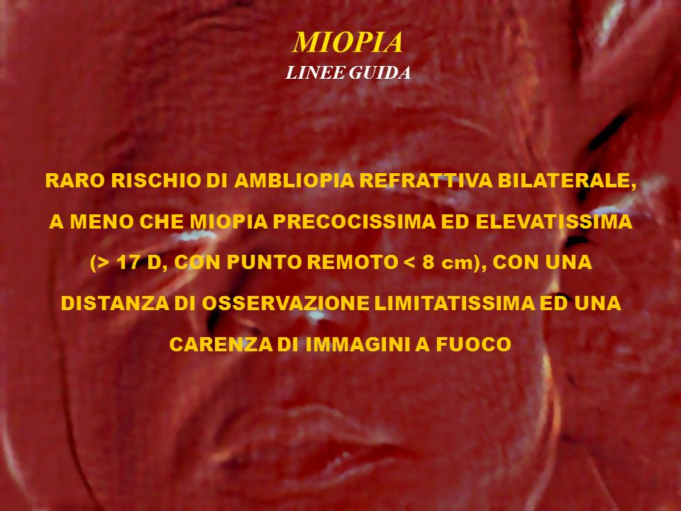 MIOPIA LINEE GUIDA RARO RISCHIO DI AMBLIOPIA REFRATTIVA BILATERALE, A MENO CHE MIOPIA PRECOCISSIMA ED ELEVATISSIMA (> 17 D, CON PUNTO REMOTO < 8 cm),