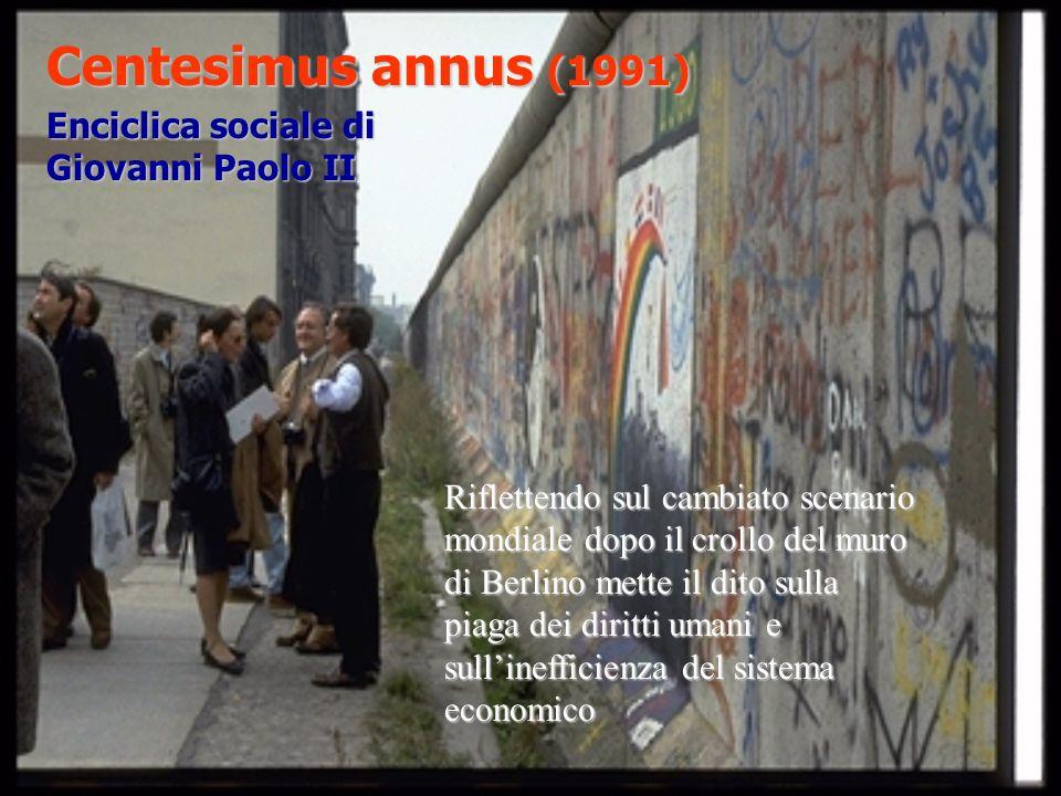 Centesimus annus (1991) Enciclica sociale di Giovanni Paolo II Riflettendo sul cambiato scenario mondiale dopo il crollo del muro di Berlino mette il dito sulla piaga dei diritti umani e sullinefficienza del sistema economico