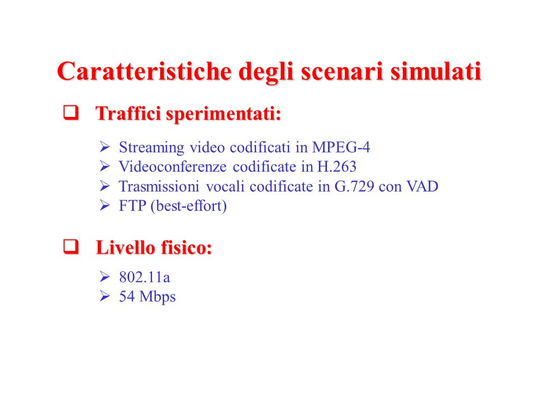 Caratteristiche degli scenari simulati Traffici sperimentati: Traffici sperimentati: Streaming video codificati in MPEG-4 Videoconferenze codificate in H.263 Trasmissioni vocali codificate in G.729 con VAD FTP (best-effort) Livello fisico: Livello fisico: 802.11a 54 Mbps