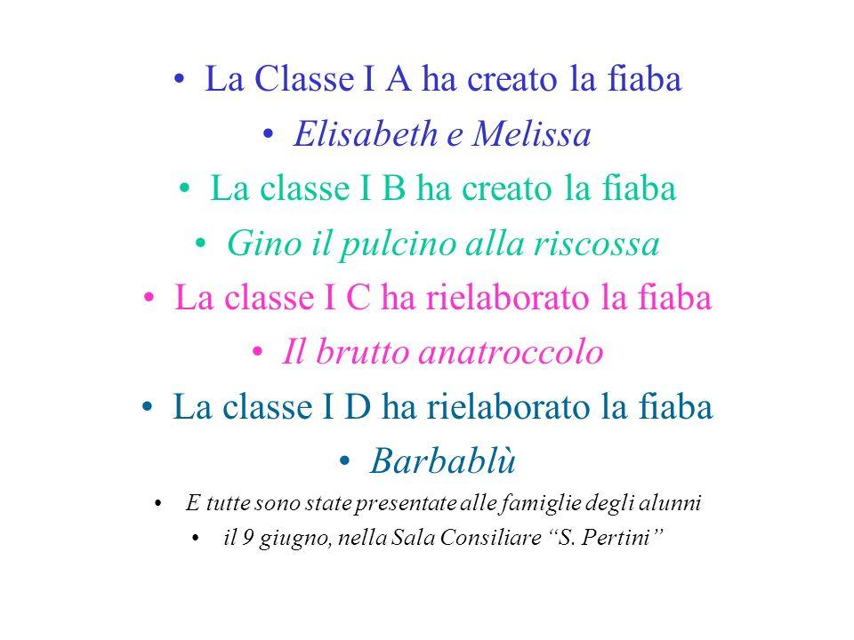 La Classe I A ha creato la fiaba Elisabeth e Melissa La classe I B ha creato la fiaba Gino il pulcino alla riscossa La classe I C ha rielaborato la fi