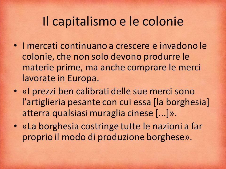 Il capitalismo e le colonie I mercati continuano a crescere e invadono le colonie, che non solo devono produrre le materie prime, ma anche comprare le merci lavorate in Europa.