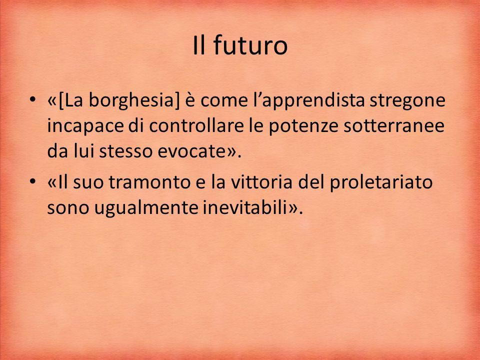 Il futuro «[La borghesia] è come lapprendista stregone incapace di controllare le potenze sotterranee da lui stesso evocate».