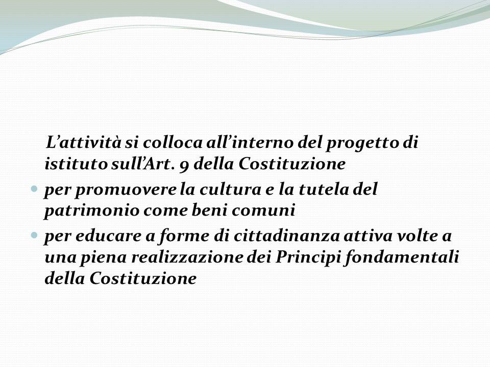 Lattività si colloca allinterno del progetto di istituto sullArt. 9 della Costituzione per promuovere la cultura e la tutela del patrimonio come beni