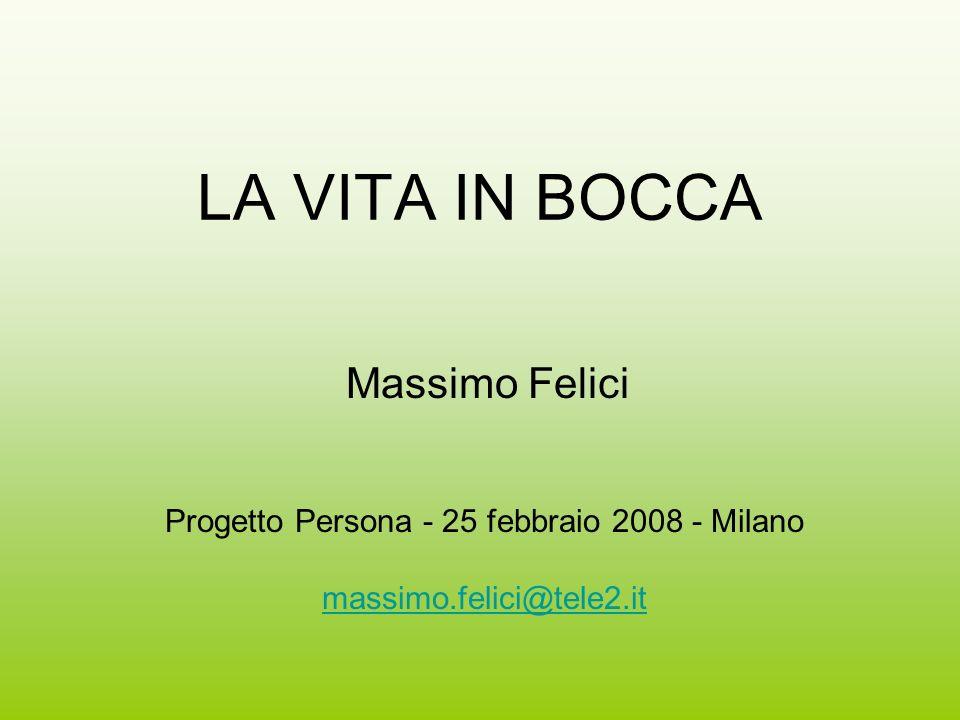 LA VITA IN BOCCA Massimo Felici Progetto Persona - 25 febbraio 2008 - Milano massimo.felici@tele2.it