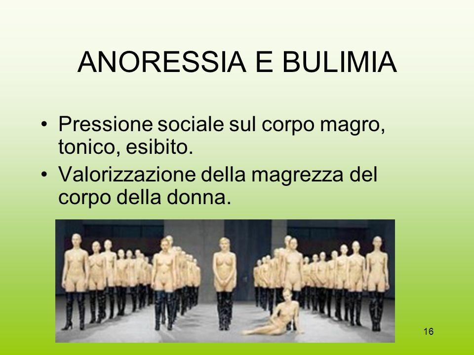 16 ANORESSIA E BULIMIA Pressione sociale sul corpo magro, tonico, esibito. Valorizzazione della magrezza del corpo della donna.