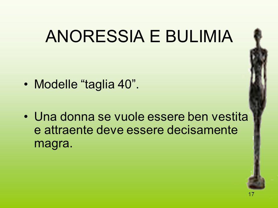 17 ANORESSIA E BULIMIA Modelle taglia 40. Una donna se vuole essere ben vestita e attraente deve essere decisamente magra.