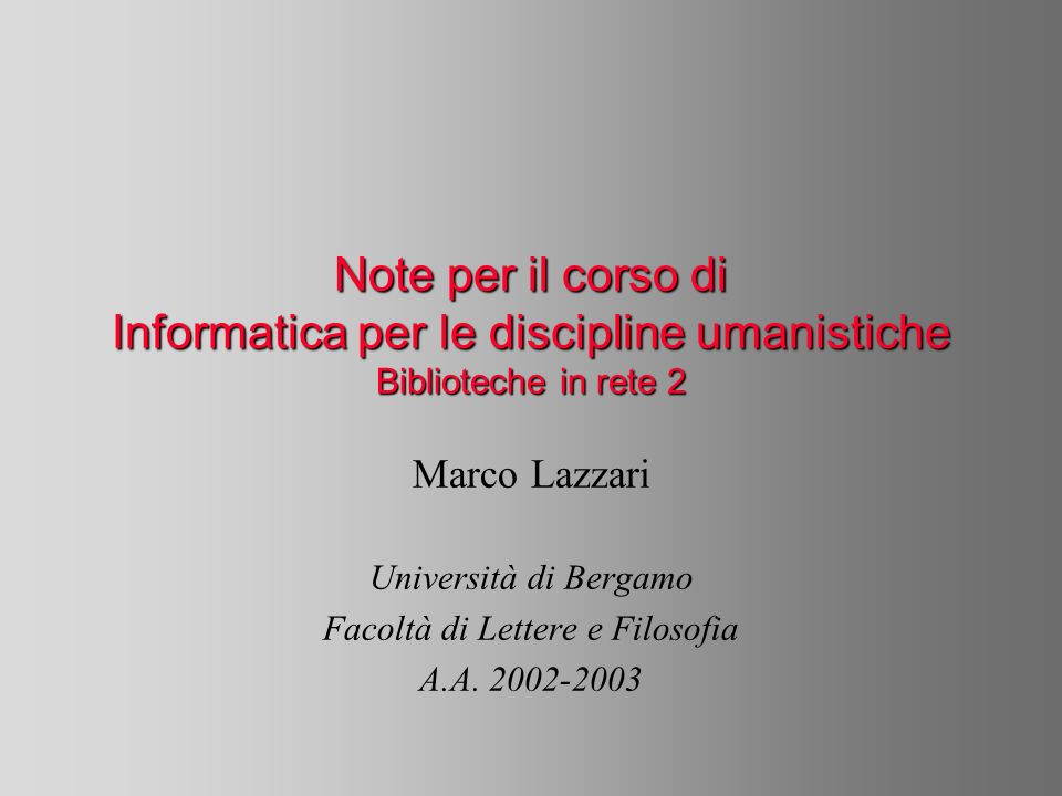 Note per il corso di Informatica per le discipline umanistiche Biblioteche in rete 2 Marco Lazzari Università di Bergamo Facoltà di Lettere e Filosofia A.A.