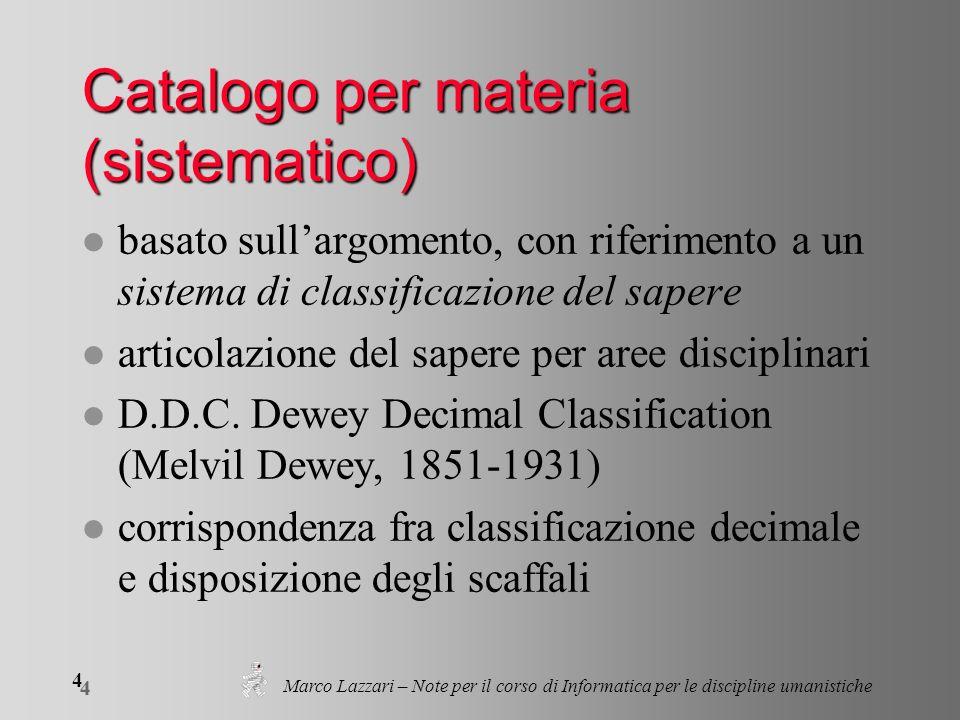 Marco Lazzari – Note per il corso di Informatica per le discipline umanistiche 4 4 Catalogo per materia (sistematico) l basato sullargomento, con riferimento a un sistema di classificazione del sapere l articolazione del sapere per aree disciplinari l D.D.C.