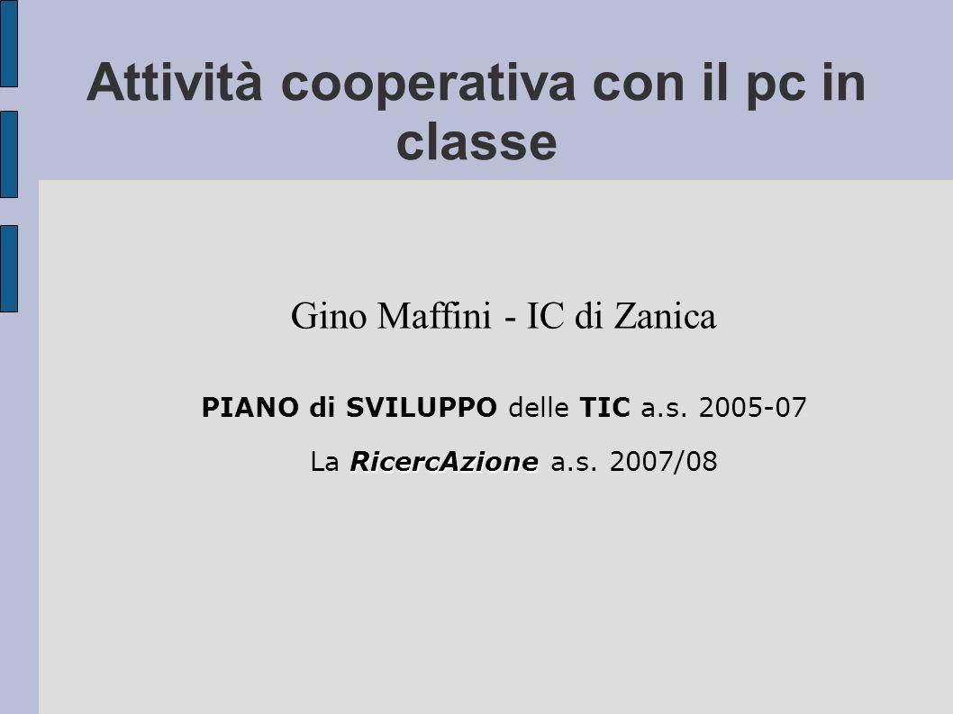 Attività cooperativa con il pc in classe Gino Maffini - IC di Zanica PIANO di SVILUPPO delle TIC a.s. 2005-07 RicercAzione La RicercAzione a.s. 2007/0