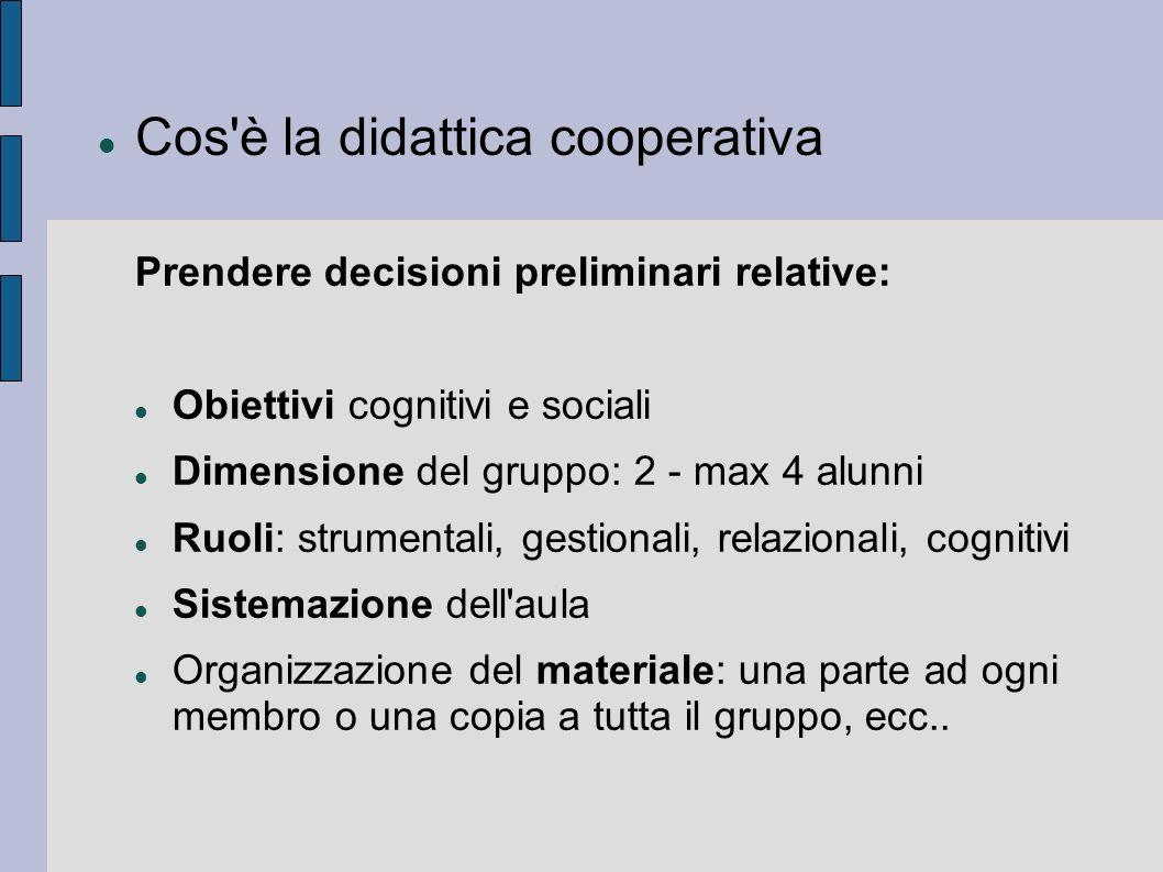 Cos'è la didattica cooperativa Prendere decisioni preliminari relative: Obiettivi cognitivi e sociali Dimensione del gruppo: 2 - max 4 alunni Ruoli: s