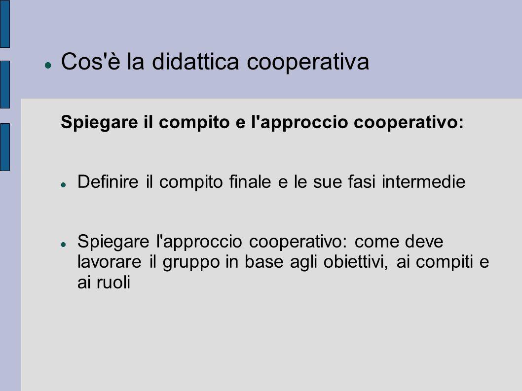 Cos'è la didattica cooperativa Spiegare il compito e l'approccio cooperativo: Definire il compito finale e le sue fasi intermedie Spiegare l'approccio