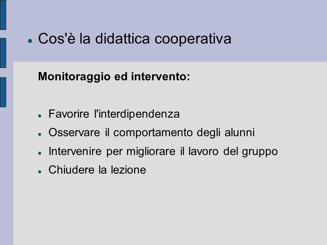 Cos'è la didattica cooperativa Monitoraggio ed intervento: Favorire l'interdipendenza Osservare il comportamento degli alunni Intervenire per migliora