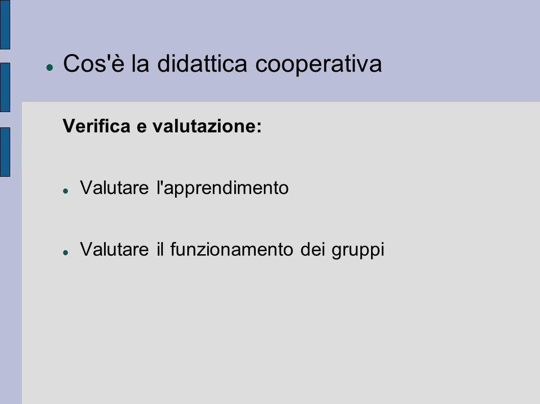 Cos'è la didattica cooperativa Verifica e valutazione: Valutare l'apprendimento Valutare il funzionamento dei gruppi