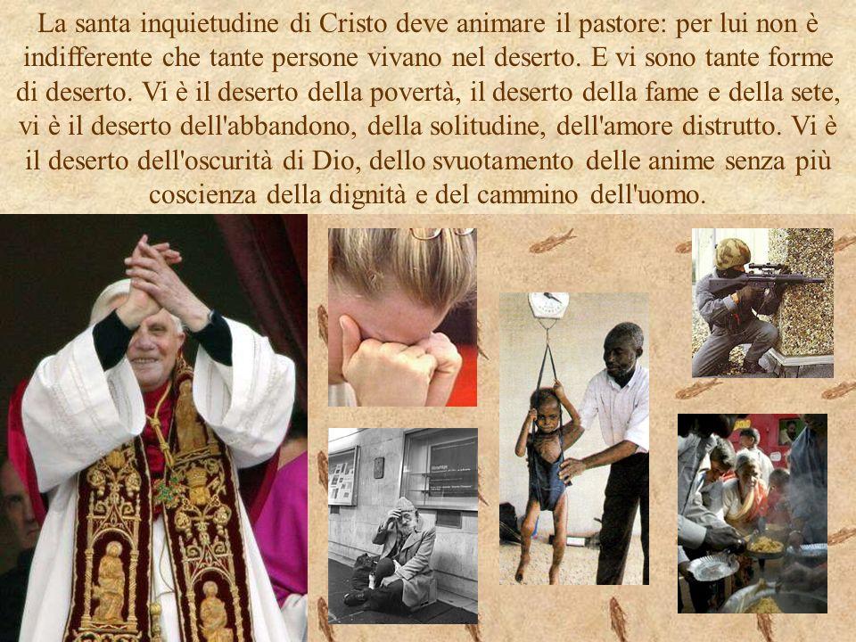 La santa inquietudine di Cristo deve animare il pastore: per lui non è indifferente che tante persone vivano nel deserto. E vi sono tante forme di des