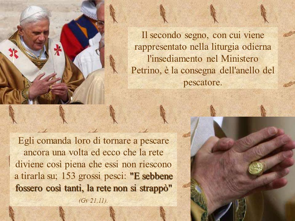 Il secondo segno, con cui viene rappresentato nella liturgia odierna l'insediamento nel Ministero Petrino, è la consegna dell'anello del pescatore.