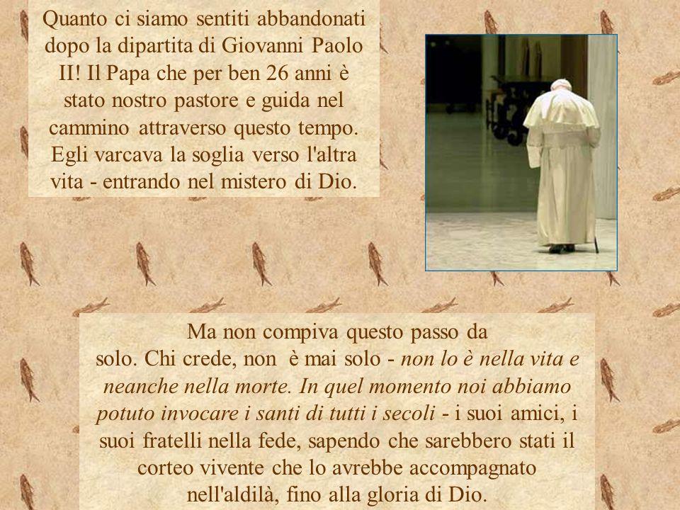 Quanto ci siamo sentiti abbandonati dopo la dipartita di Giovanni Paolo II! Il Papa che per ben 26 anni è stato nostro pastore e guida nel cammino att